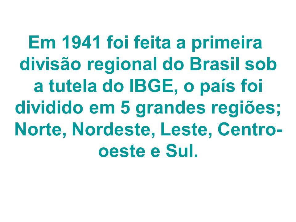 Em 1941 foi feita a primeira divisão regional do Brasil sob a tutela do IBGE, o país foi dividido em 5 grandes regiões; Norte, Nordeste, Leste, Centro-oeste e Sul.