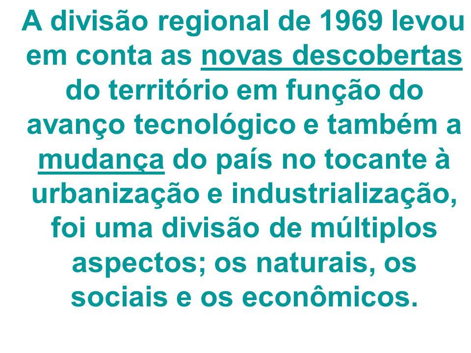 A divisão regional de 1969 levou em conta as novas descobertas do território em função do avanço tecnológico e também a mudança do país no tocante à urbanização e industrialização, foi uma divisão de múltiplos aspectos; os naturais, os sociais e os econômicos.