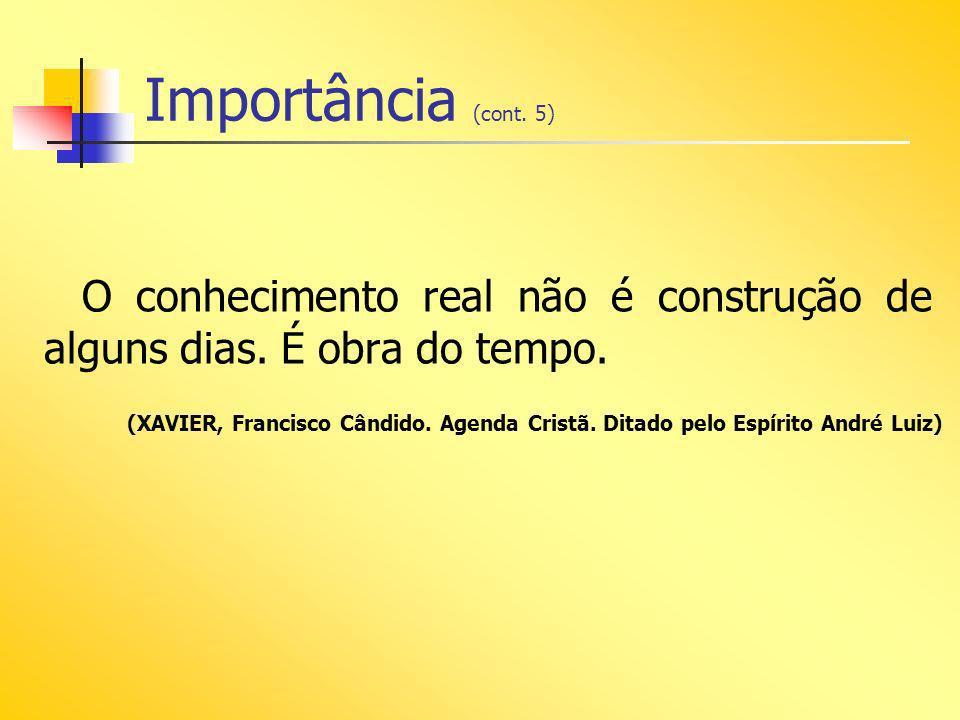 Importância (cont. 5) O conhecimento real não é construção de alguns dias. É obra do tempo.