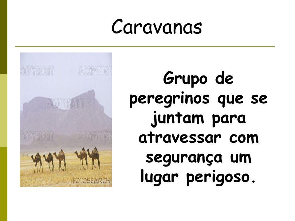 Caravanas Grupo de peregrinos que se juntam para atravessar com segurança um lugar perigoso.