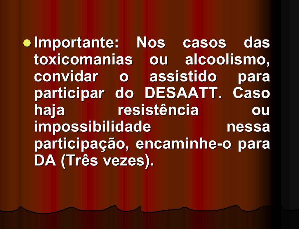 Importante: Nos casos das toxicomanias ou alcoolismo, convidar o assistido para participar do DESAATT.