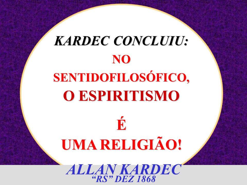 KARDEC CONCLUIU: NO SENTIDOFILOSÓFICO, O ESPIRITISMO