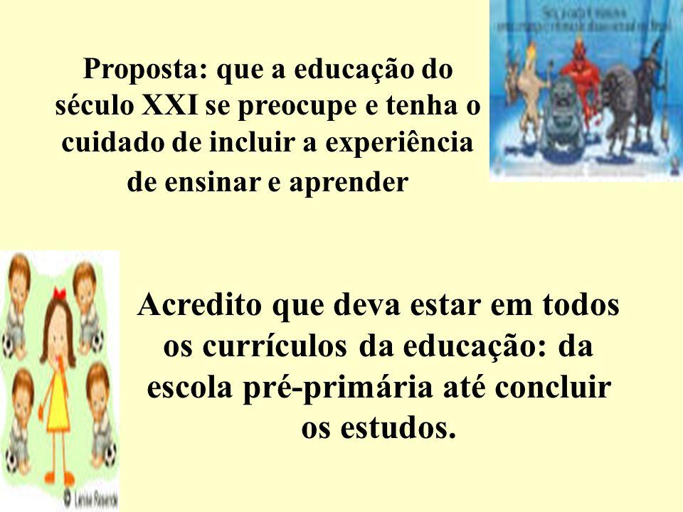 Proposta: que a educação do século XXI se preocupe e tenha o cuidado de incluir a experiência de ensinar e aprender