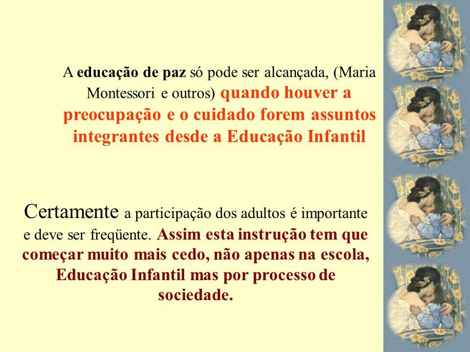 A educação de paz só pode ser alcançada, (Maria Montessori e outros) quando houver a preocupação e o cuidado forem assuntos integrantes desde a Educação Infantil