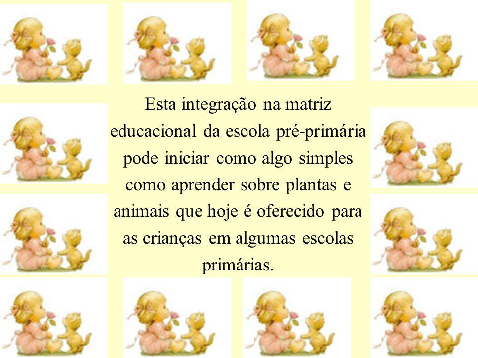 Esta integração na matriz educacional da escola pré-primária pode iniciar como algo simples como aprender sobre plantas e animais que hoje é oferecido para as crianças em algumas escolas primárias.