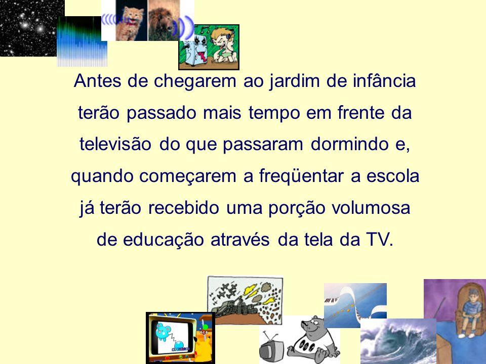 Antes de chegarem ao jardim de infância terão passado mais tempo em frente da televisão do que passaram dormindo e, quando começarem a freqüentar a escola já terão recebido uma porção volumosa de educação através da tela da TV.