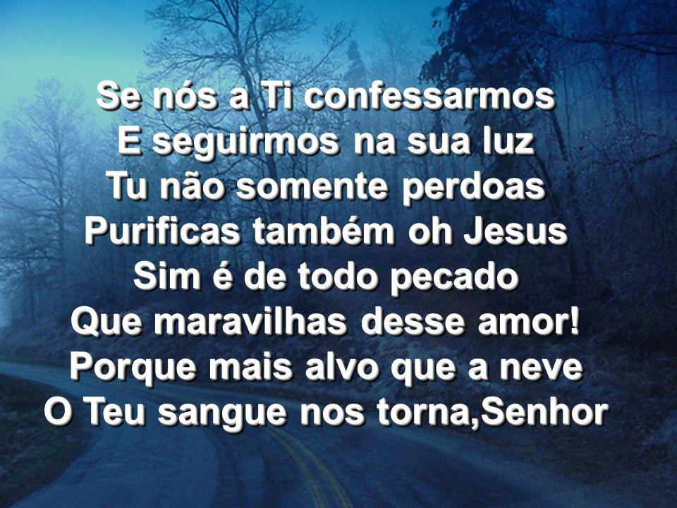 Se nós a Ti confessarmos E seguirmos na sua luz Tu não somente perdoas