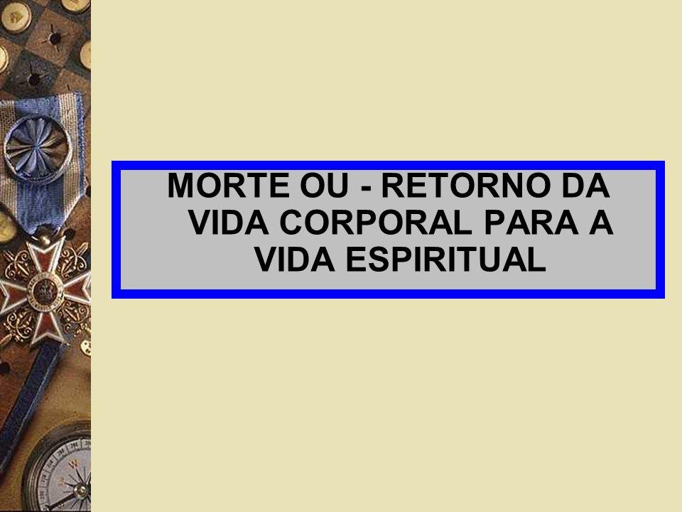 MORTE OU - RETORNO DA VIDA CORPORAL PARA A VIDA ESPIRITUAL