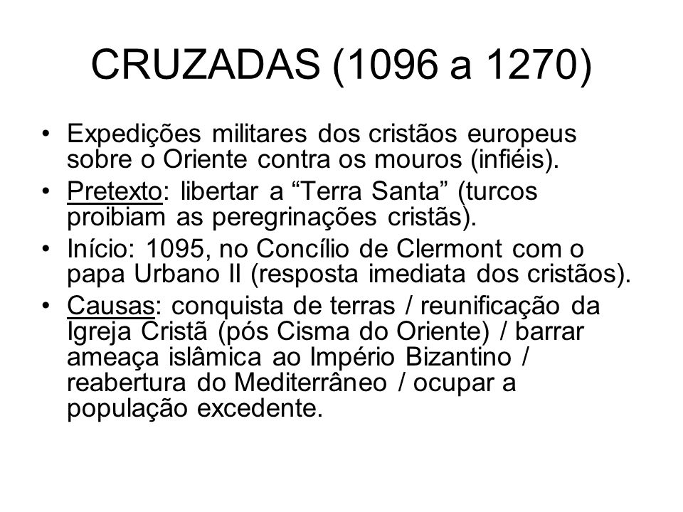 CRUZADAS (1096 a 1270) Expedições militares dos cristãos europeus sobre o Oriente contra os mouros (infiéis).