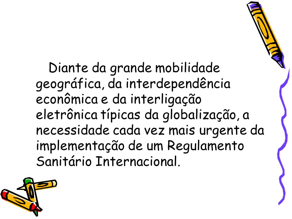 Diante da grande mobilidade geográfica, da interdependência econômica e da interligação eletrônica típicas da globalização, a necessidade cada vez mais urgente da implementação de um Regulamento Sanitário Internacional.