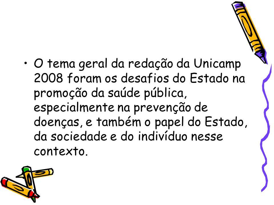 O tema geral da redação da Unicamp 2008 foram os desafios do Estado na promoção da saúde pública, especialmente na prevenção de doenças, e também o papel do Estado, da sociedade e do indivíduo nesse contexto.