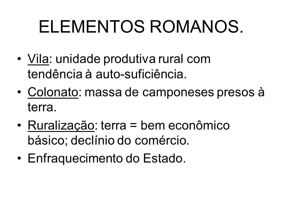 ELEMENTOS ROMANOS. Vila: unidade produtiva rural com tendência à auto-suficiência. Colonato: massa de camponeses presos à terra.