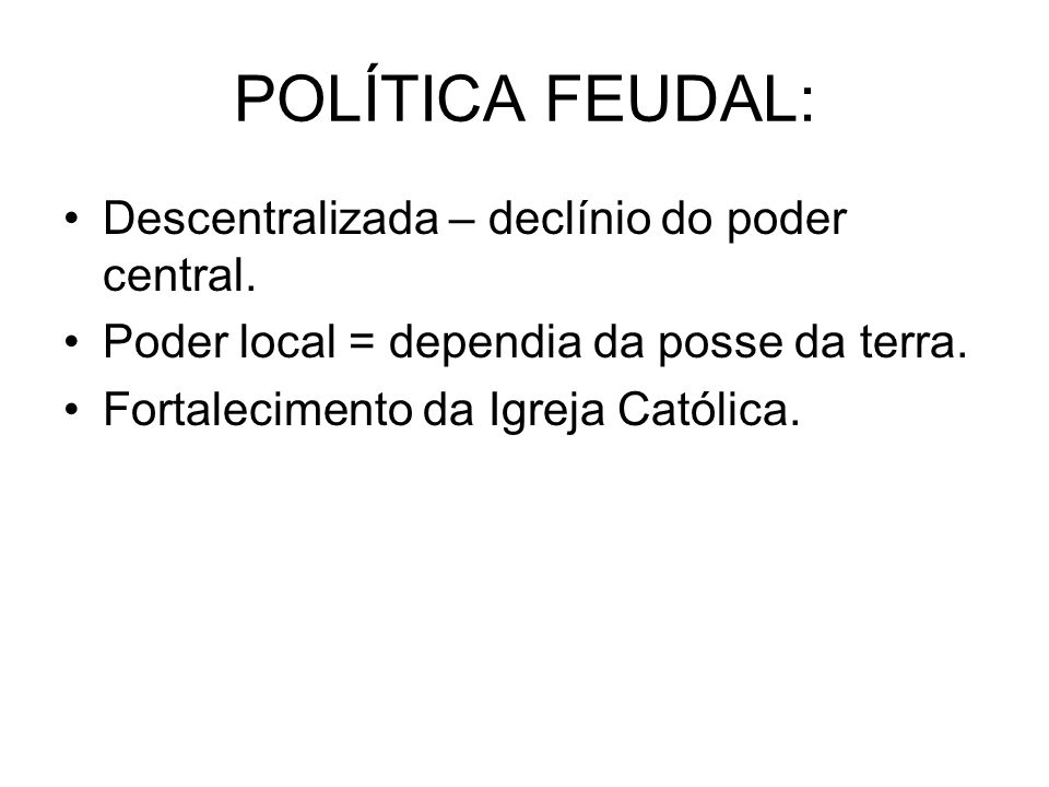 POLÍTICA FEUDAL: Descentralizada – declínio do poder central.