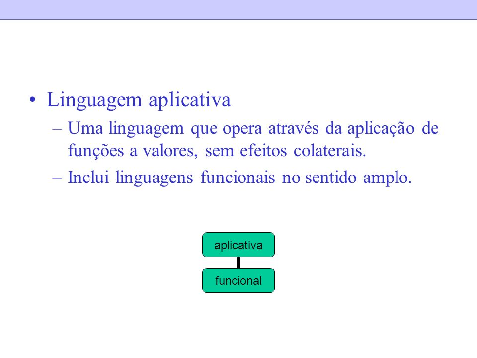 Linguagem aplicativa Uma linguagem que opera através da aplicação de funções a valores, sem efeitos colaterais.