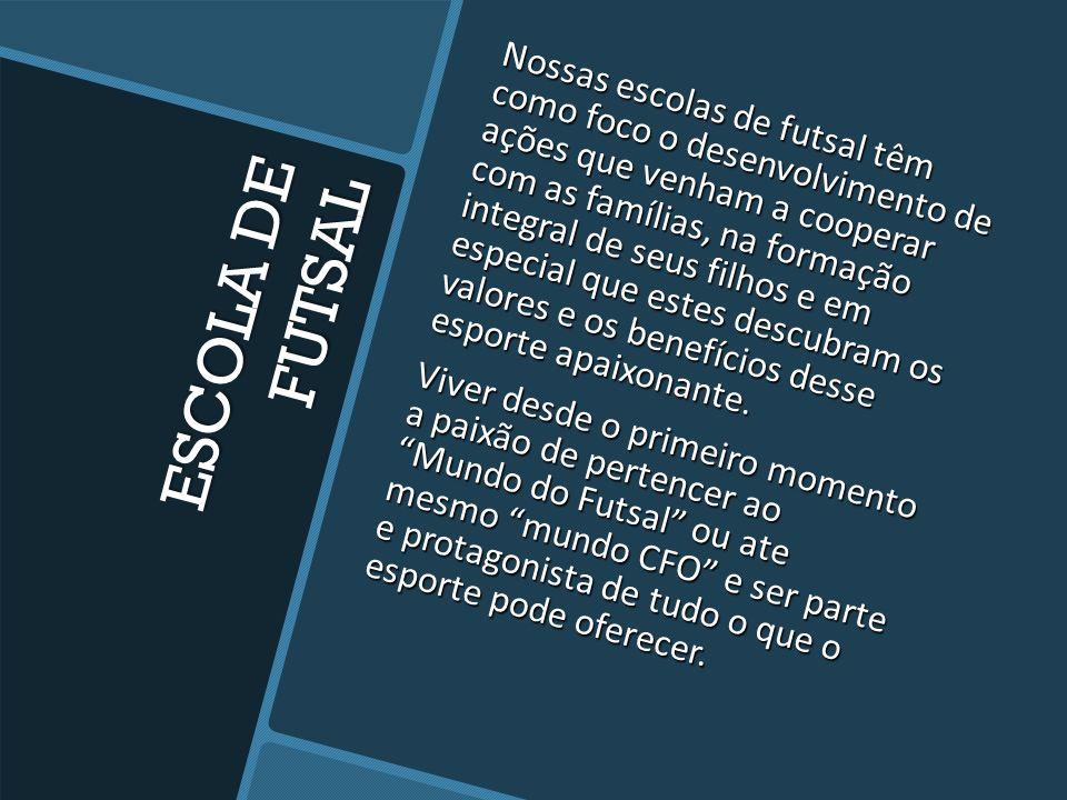 Nossas escolas de futsal têm como foco o desenvolvimento de ações que venham a cooperar com as famílias, na formação integral de seus filhos e em especial que estes descubram os valores e os benefícios desse esporte apaixonante. Viver desde o primeiro momento a paixão de pertencer ao Mundo do Futsal ou ate mesmo mundo CFO e ser parte e protagonista de tudo o que o esporte pode oferecer.