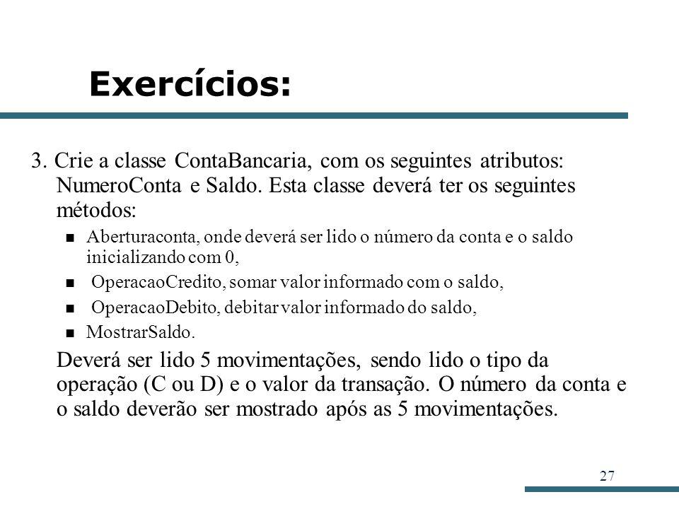 Exercícios: 3. Crie a classe ContaBancaria, com os seguintes atributos: NumeroConta e Saldo. Esta classe deverá ter os seguintes métodos: