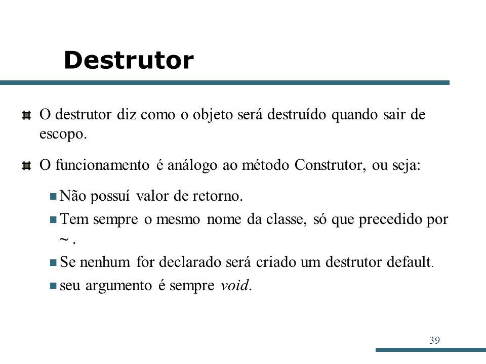 Destrutor O destrutor diz como o objeto será destruído quando sair de escopo. O funcionamento é análogo ao método Construtor, ou seja: