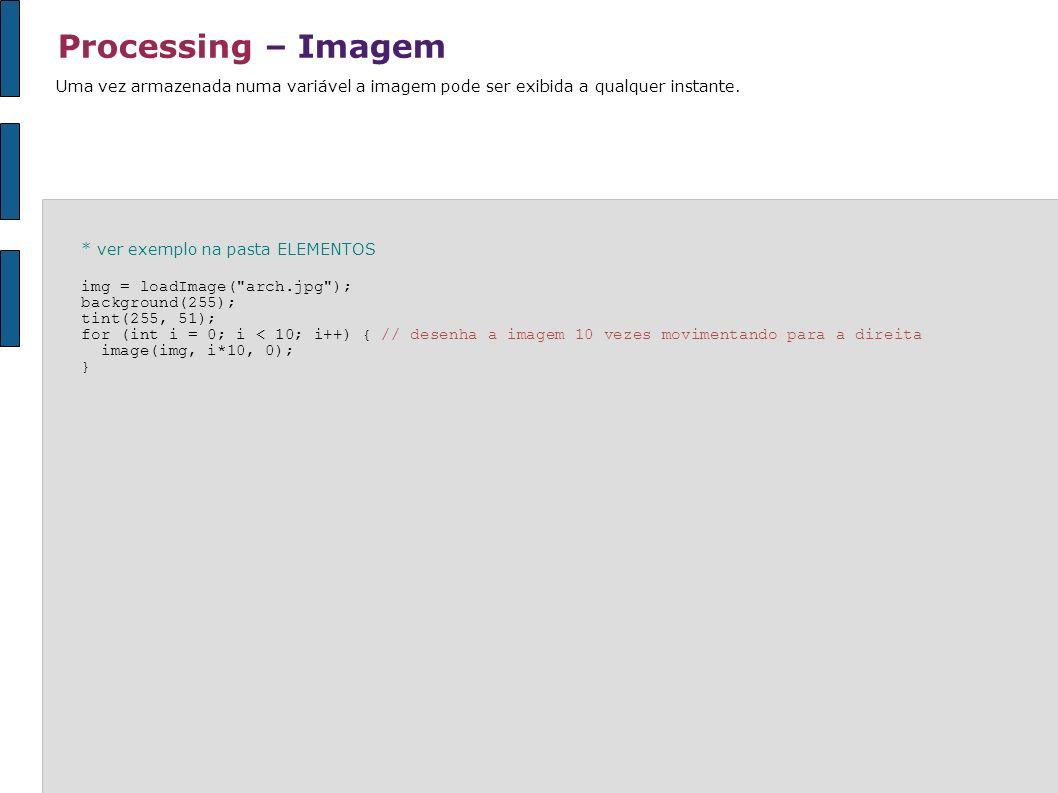 Processing – ImagemUma vez armazenada numa variável a imagem pode ser exibida a qualquer instante. * ver exemplo na pasta ELEMENTOS.