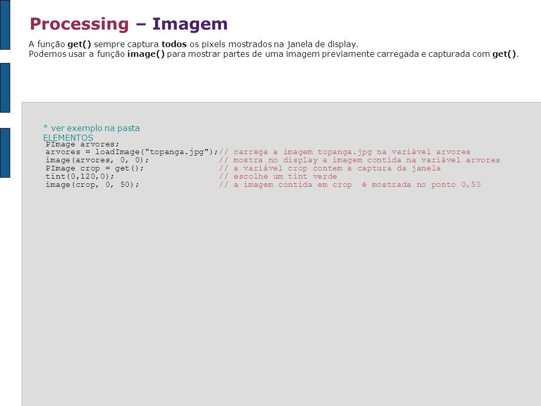 Processing – ImagemA função get() sempre captura todos os pixels mostrados na janela de display.
