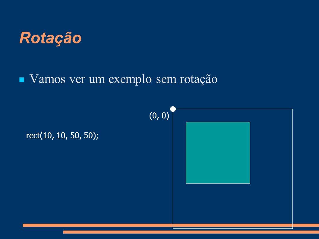 Rotação Vamos ver um exemplo sem rotação (0, 0) rect(10, 10, 50, 50);