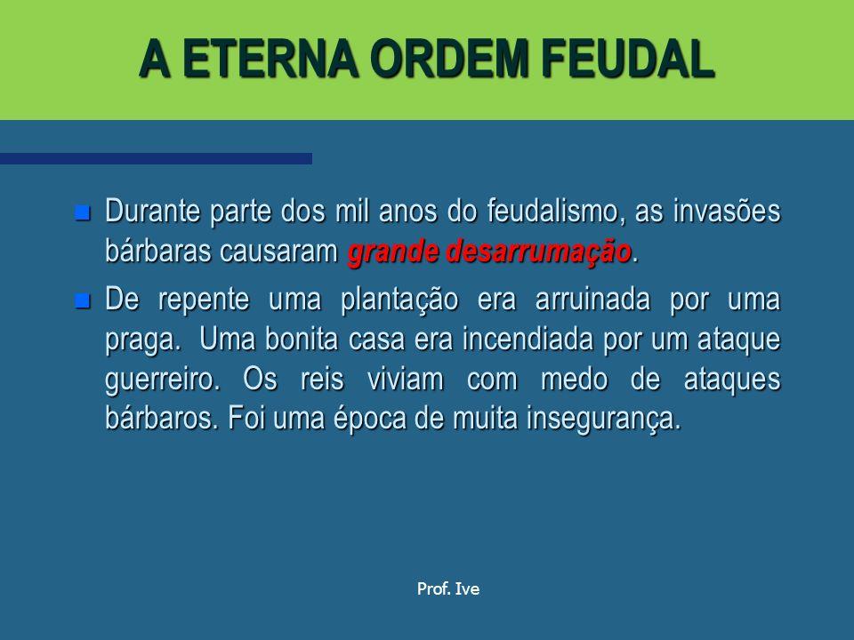 A ETERNA ORDEM FEUDAL Durante parte dos mil anos do feudalismo, as invasões bárbaras causaram grande desarrumação.
