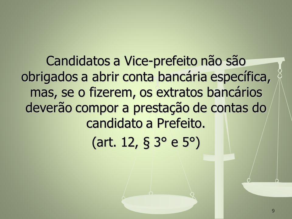 Candidatos a Vice-prefeito não são obrigados a abrir conta bancária específica, mas, se o fizerem, os extratos bancários deverão compor a prestação de contas do candidato a Prefeito. (art. 12, § 3° e 5°)