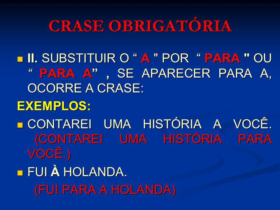 CRASE OBRIGATÓRIA II. SUBSTITUIR O A POR PARA OU PARA A , SE APARECER PARA A, OCORRE A CRASE: