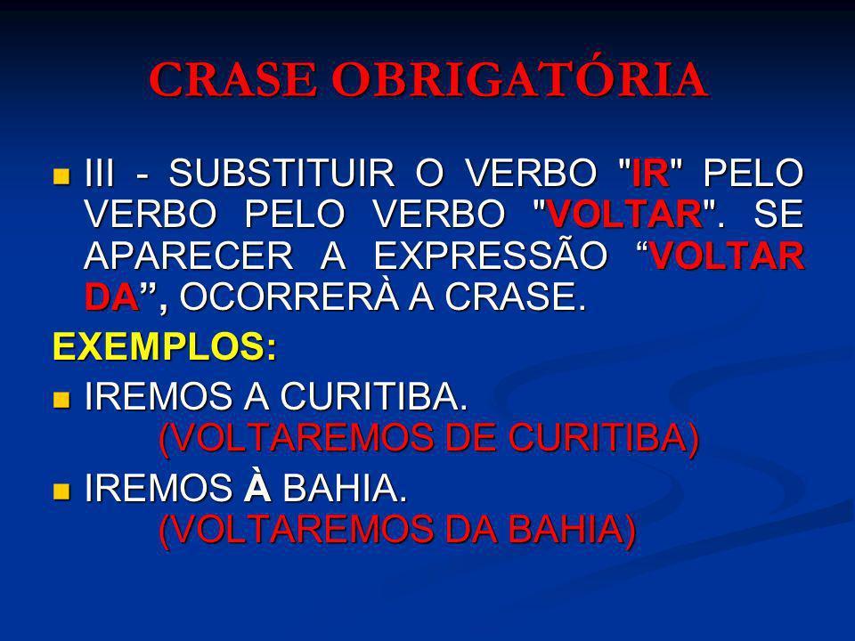 CRASE OBRIGATÓRIA III - SUBSTITUIR O VERBO IR PELO VERBO PELO VERBO VOLTAR . SE APARECER A EXPRESSÃO VOLTAR DA , OCORRERÀ A CRASE.