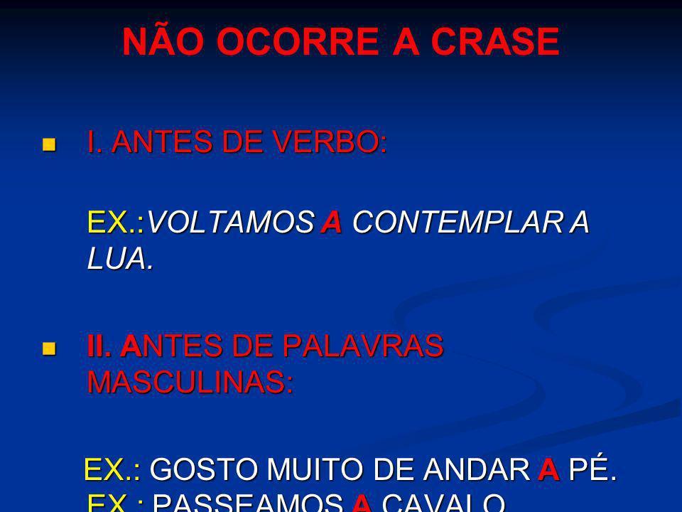 NÃO OCORRE A CRASE I. ANTES DE VERBO: EX.:VOLTAMOS A CONTEMPLAR A LUA.
