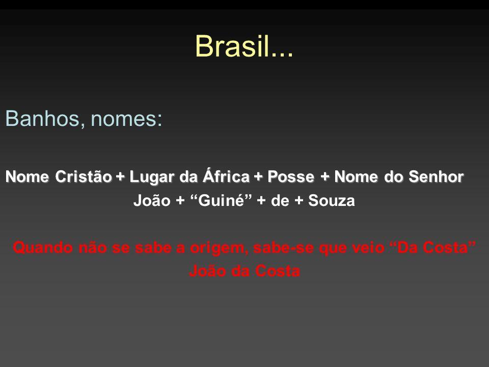 Brasil... Banhos, nomes: Nome Cristão + Lugar da África + Posse + Nome do Senhor. João + Guiné + de + Souza.