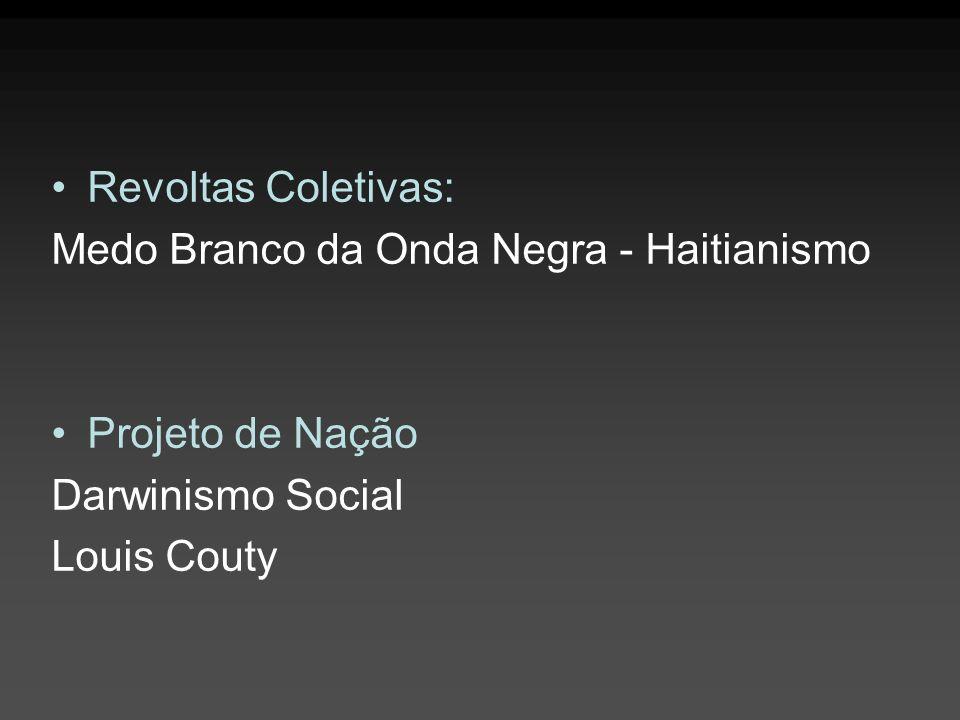 Revoltas Coletivas: Medo Branco da Onda Negra - Haitianismo. Projeto de Nação. Darwinismo Social.