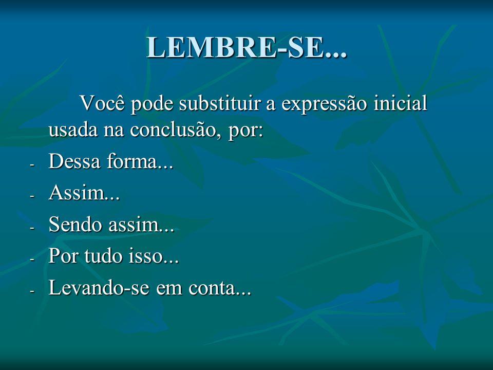LEMBRE-SE... Você pode substituir a expressão inicial usada na conclusão, por: Dessa forma... Assim...