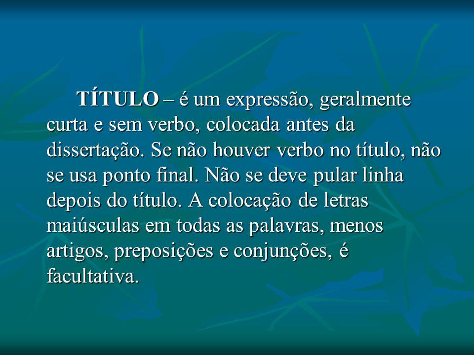 TÍTULO – é um expressão, geralmente curta e sem verbo, colocada antes da dissertação.