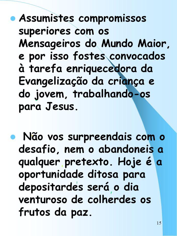 Assumistes compromissos superiores com os Mensageiros do Mundo Maior, e por isso fostes convocados à tarefa enriquecedora da Evangelização da criança e do jovem, trabalhando-os para Jesus.