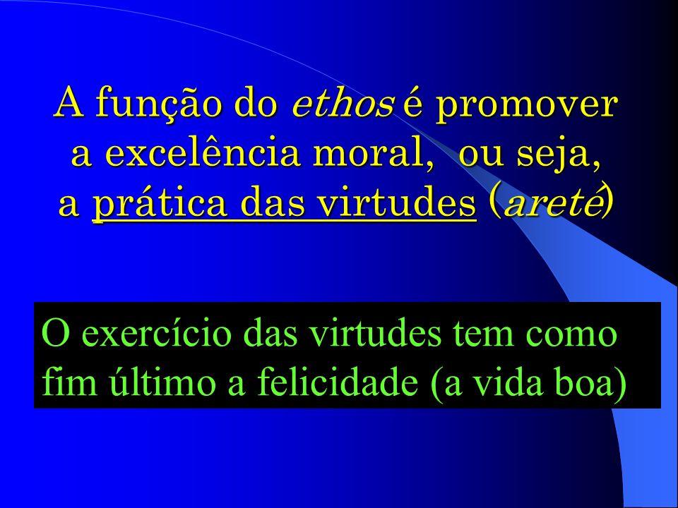 A função do ethos é promover a excelência moral, ou seja, a prática das virtudes (areté)