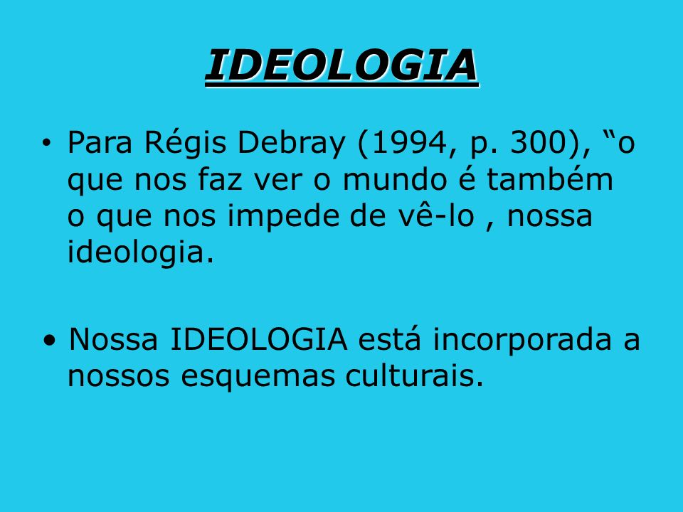 IDEOLOGIA Para Régis Debray (1994, p. 300), o que nos faz ver o mundo é também o que nos impede de vê-lo , nossa ideologia.