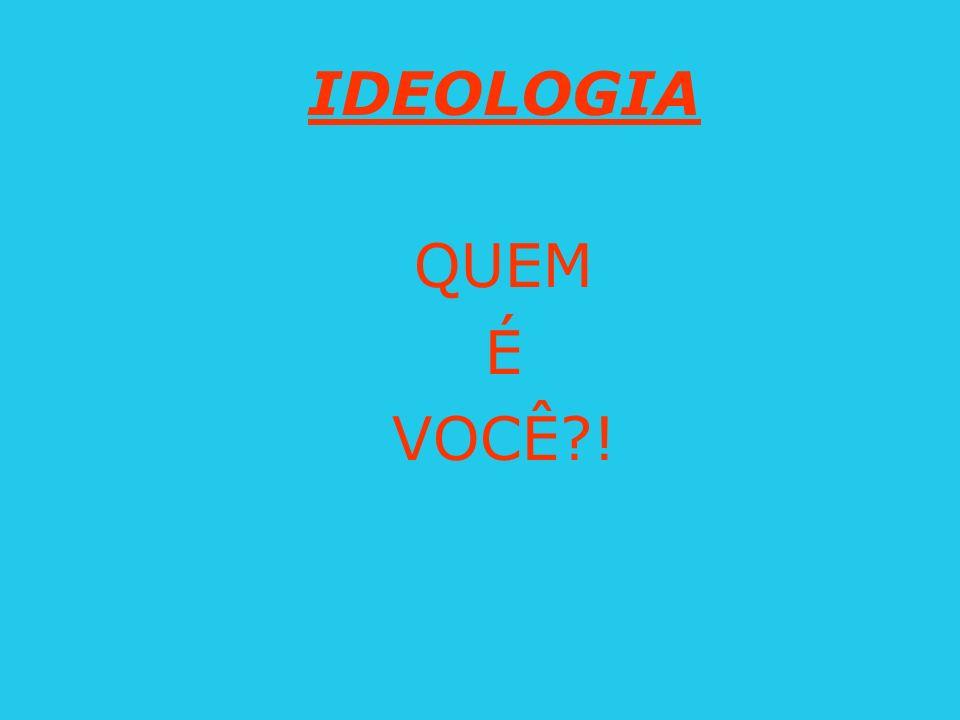IDEOLOGIA QUEM É VOCÊ !