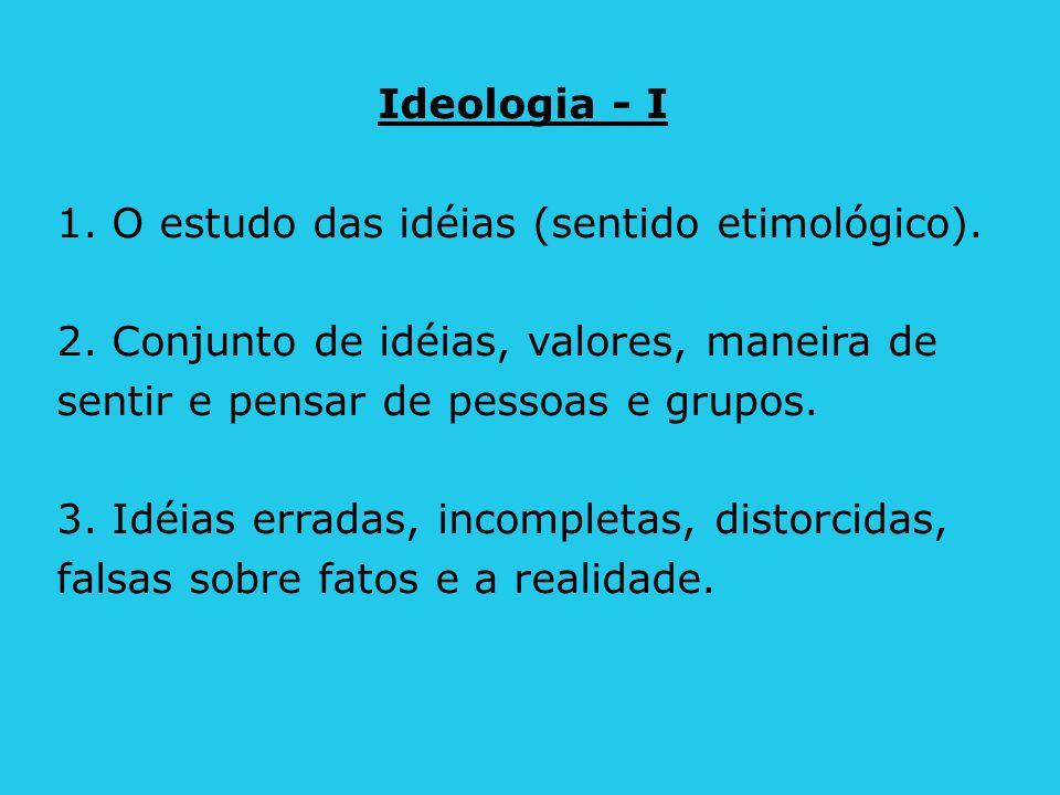 Ideologia - I 1. O estudo das idéias (sentido etimológico). 2. Conjunto de idéias, valores, maneira de.