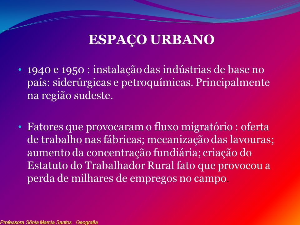 ESPAÇO URBANO 1940 e 1950 : instalação das indústrias de base no país: siderúrgicas e petroquímicas. Principalmente na região sudeste.