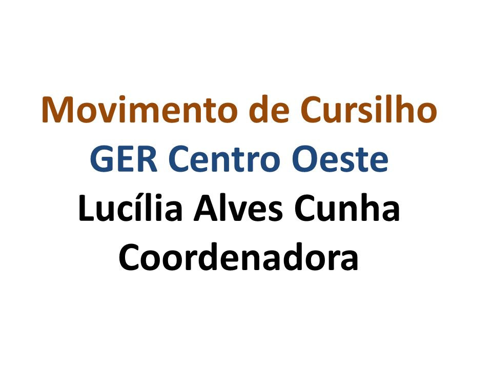 Movimento de Cursilho GER Centro Oeste Lucília Alves Cunha Coordenadora