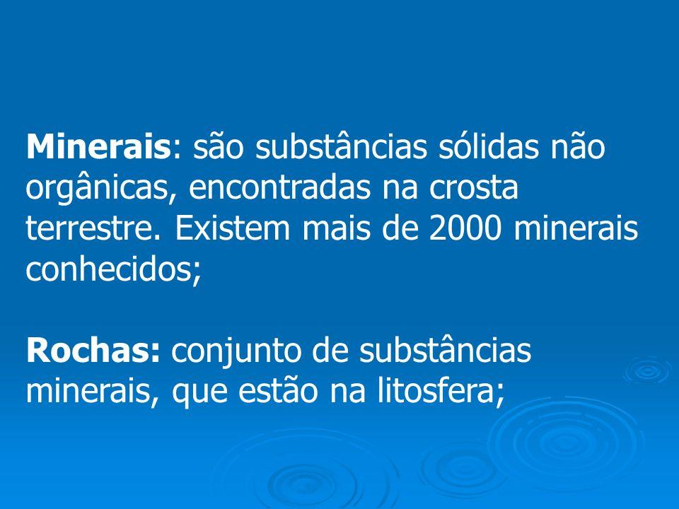 Minerais: são substâncias sólidas não orgânicas, encontradas na crosta terrestre. Existem mais de 2000 minerais conhecidos;