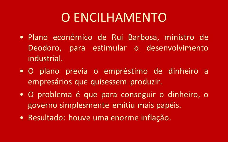 O ENCILHAMENTO Plano econômico de Rui Barbosa, ministro de Deodoro, para estimular o desenvolvimento industrial.