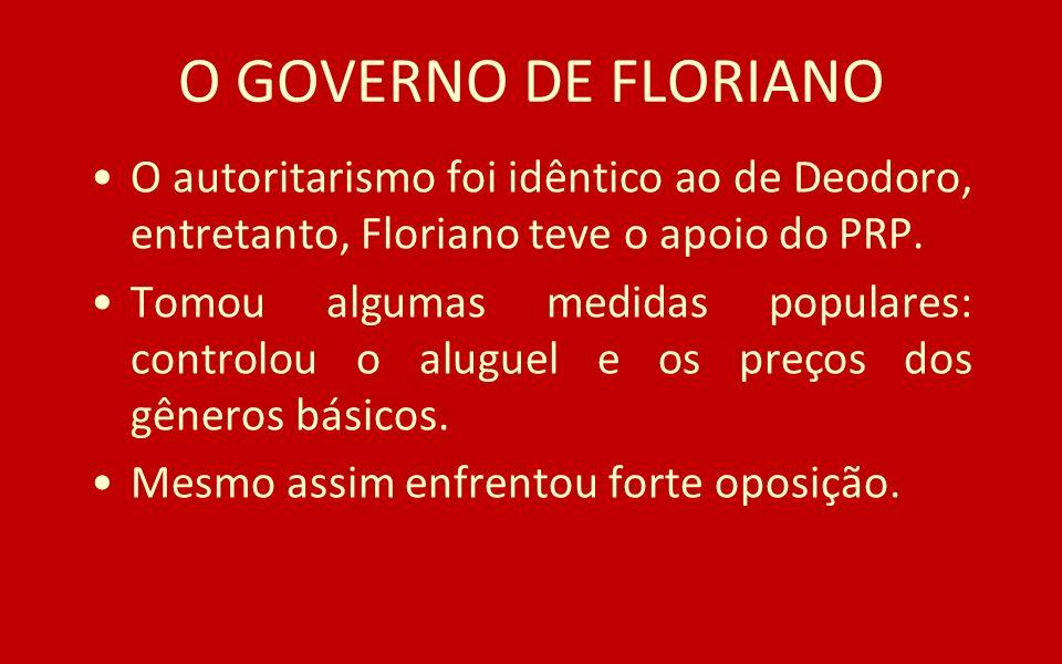 O GOVERNO DE FLORIANO O autoritarismo foi idêntico ao de Deodoro, entretanto, Floriano teve o apoio do PRP.