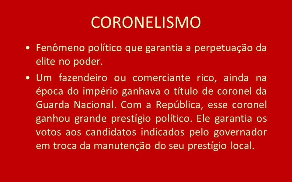 CORONELISMO Fenômeno político que garantia a perpetuação da elite no poder.
