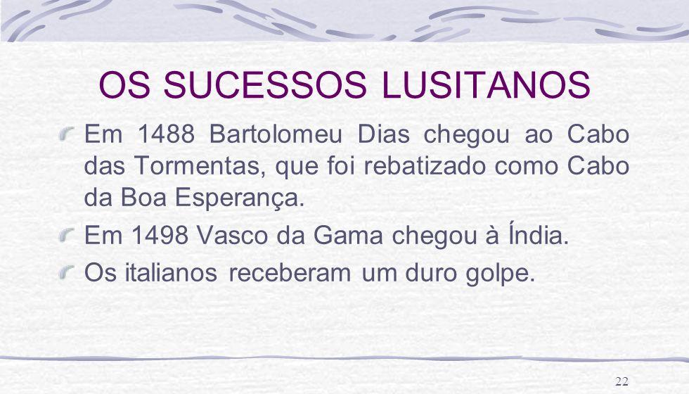 OS SUCESSOS LUSITANOS Em 1488 Bartolomeu Dias chegou ao Cabo das Tormentas, que foi rebatizado como Cabo da Boa Esperança.