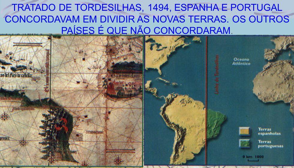 TRATADO DE TORDESILHAS, 1494, ESPANHA E PORTUGAL CONCORDAVAM EM DIVIDIR AS NOVAS TERRAS.