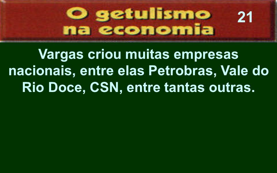 21Vargas criou muitas empresas nacionais, entre elas Petrobras, Vale do Rio Doce, CSN, entre tantas outras.