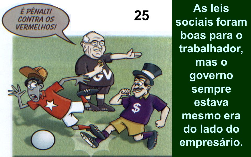 As leis sociais foram boas para o trabalhador, mas o governo sempre estava mesmo era do lado do empresário.