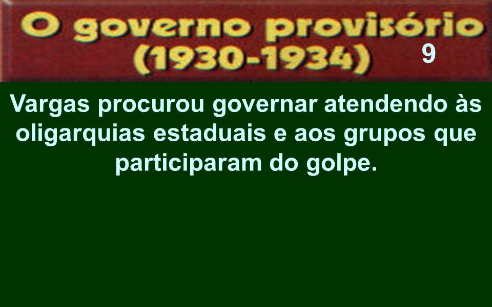 9Vargas procurou governar atendendo às oligarquias estaduais e aos grupos que participaram do golpe.