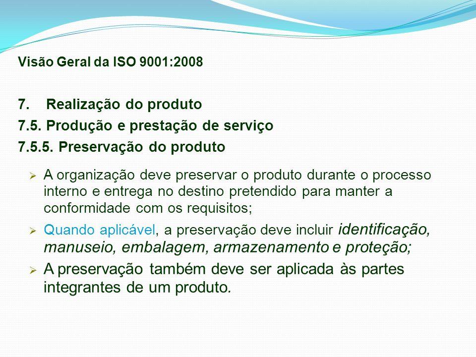 Visão Geral da ISO 9001:2008 7. Realização do produto. 7.5. Produção e prestação de serviço. 7.5.5. Preservação do produto.